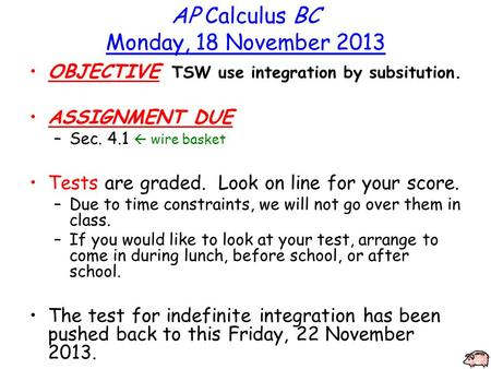 AP Calculus BC Monday, 18 November 2013 OBJECTIVE TSW use integration by subsitution. ASSIGNMENT DUE –Sec. 4.1  wire basket Tests are graded. Look on.