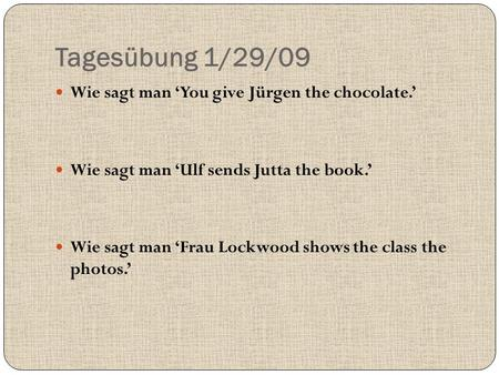 Tagesübung 1/29/09 Wie sagt man 'You give Jürgen the chocolate.' Wie sagt man 'Ulf sends Jutta the book.' Wie sagt man 'Frau Lockwood shows the class the.