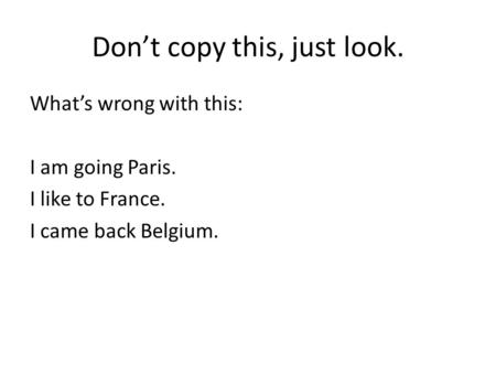 Don't copy this, just look. What's wrong with this: I am going Paris. I like to France. I came back Belgium.