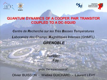 QUANTUM DYNAMICS OF A COOPER PAIR TRANSITOR COUPLED TO A DC-SQUID Aurélien Fay under the supervision of : Olivier BUISSON - Wiebke GUICHARD - Laurent LEVY.