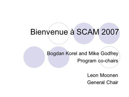 Bienvenue à SCAM 2007 Bogdan Korel and Mike Godfrey Program co-chairs Leon Moonen General Chair.