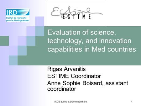 IRD/Savoirs et Développement 1 Evaluation of science, technology, and innovation capabilities in Med countries Rigas Arvanitis ESTIME Coordinator Anne.