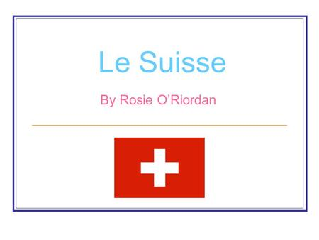 Le Suisse By Rosie O'Riordan. Oú est le Suisse Switzerland is located in the west of Europe. Its capital city is Bern.