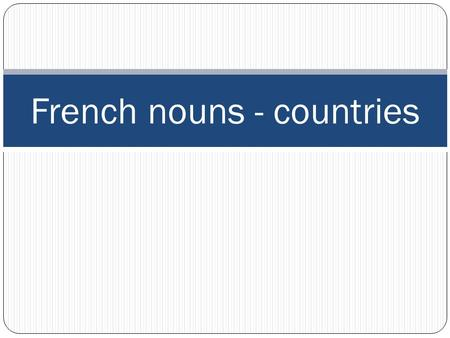 French nouns - countries. French nouns Nouns are words that name a person, place or thing. All nouns in French have a gender. Words are either masculine.