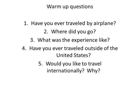 Warm up questions 1.Have you ever traveled by airplane? 2.Where did you go? 3.What was the experience like? 4.Have you ever traveled outside of the United.