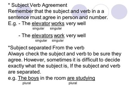 * Subject Verb Agreement Remember that the subject and verb in a a sentence must agree in person and number. E.g. - The elevator works very well singular.