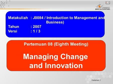 Halaman 1 Matakuliah: J0084 / Introduction to Management and Business) Tahun: 2007 Versi: 1 / 3 Pertemuan 08 (Eighth Meeting) Managing Change and Innovation.