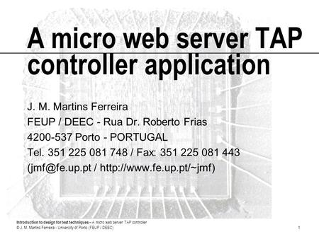 Introduction to design for test techniques – A micro web server TAP controller © J. M. Martins Ferreira - University of Porto (FEUP / DEEC)1 A micro web.