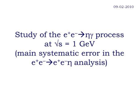 Study of the e + e   η  process at √s = 1 GeV (main systematic error in the e + e   e + e  η analysis) 09-02-2010.
