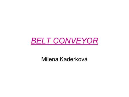 BELT CONVEYOR Milena Kaderková. Point of contact between a power transmission belt and its pulley. A conveyor belt uses a wide belt and pulleys and is.