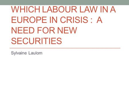 WHICH LABOUR LAW IN A EUROPE IN CRISIS : A NEED FOR NEW SECURITIES Sylvaine Laulom.