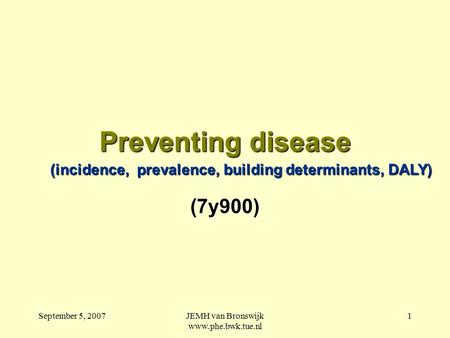 September 5, 2007JEMH van Bronswijk www.phe.bwk.tue.nl 1 Preventing disease (7y900) (incidence, prevalence, building determinants, DALY)