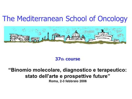 "The Mediterranean School of Oncology 37 th course ""Binomio molecolare, diagnostico e terapeutico: stato dell'arte e prospettive future"" Roma, 2-3 febbraio."