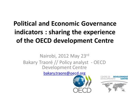 Political and Economic Governance indicators : sharing the experience of the OECD development Centre Nairobi, 2012 May 23 rd Bakary Traoré // Policy analyst.