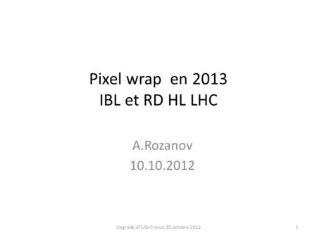 Pixel wrap en 2013 IBL et RD HL LHC A.Rozanov 10.10.2012 1Upgrade ATLAS-France 10 octobre 2012.