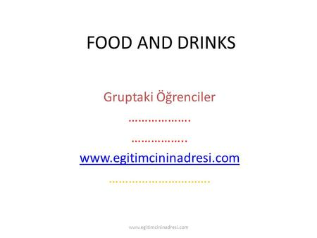 FOOD AND DRINKS Gruptaki Öğrenciler ………………. …………….. www.egitimcininadresi.com …………………………. www.egitimcininadresi.com.