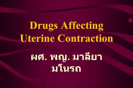 Drugs Affecting Uterine Contraction ผศ. พญ. มาลียา มโนรถ.