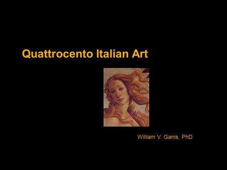 Quattrocento Italian Art William V. Ganis, PhD.