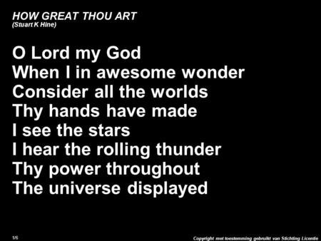 Copyright met toestemming gebruikt van Stichting Licentie 1/6 HOW GREAT THOU ART (Stuart K Hine) O Lord my God When I in awesome wonder Consider all the.