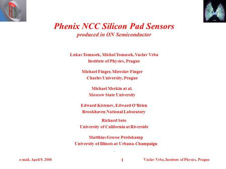 E-mail, April 9, 2006Václav Vrba, Institute of Physics, Prague 1. Phenix NCC Silicon Pad Sensors produced in ON Semiconductor Lukas Tomasek, Michal Tomasek,