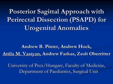 Posterior Sagittal Approach with Perirectal Dissection (PSAPD) for Urogenital Anomalies Andrew B. Pinter, Andrew Hock, Attila M. Vastyan, Andrew Farkas,