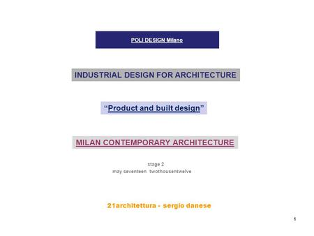 "21architettura - s ergio danese 1 POLI DESIGN Milano stage 2 INDUSTRIAL DESIGN FOR ARCHITECTURE ""Product and built design"" may seventeen twothousentwelve."