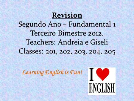 Revision Segundo Ano – Fundamental 1 Terceiro Bimestre 2012. Teachers: Andreia e Giseli Classes: 201, 202, 203, 204, 205 Learning English is Fun!