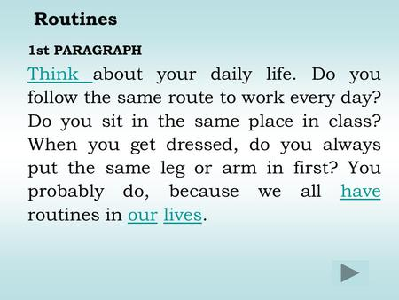 Routines 1st PARAGRAPH Think about your daily life. Do you follow the same route to work every day? Do you sit in the same place in class? When you get.