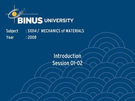 Introduction Session 01-02 Subject: S1014 / MECHANICS of MATERIALS Year: 2008.