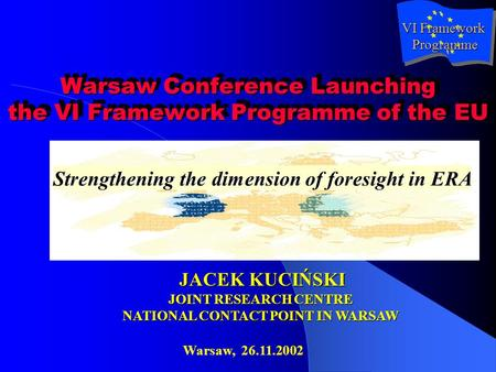 Warsaw Conference Launching the VI Framework Programme of the EU Strengthening the dimension of foresight in ERA JACEK KUCIŃSKI JOINT RESEARCH CENTRE NATIONAL.