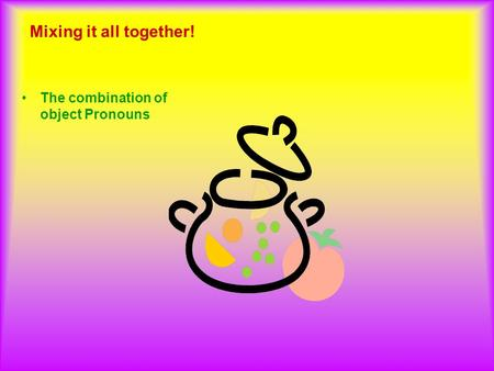 Mixing it all together! The combination of object Pronouns.