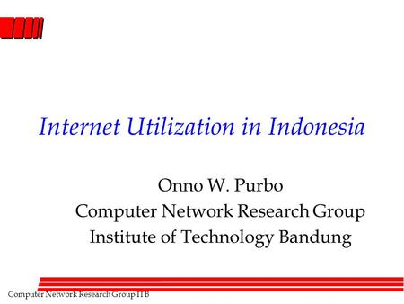 Computer Network Research Group ITB Internet Utilization in Indonesia Onno W. Purbo Computer Network Research Group Institute of Technology Bandung.