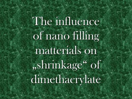 "The influence of nano filling matterials on ""shrinkage"" of dimethacrylate."