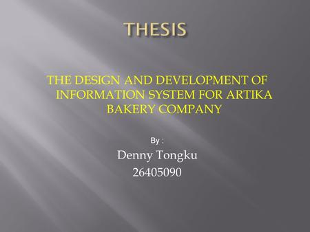 THE DESIGN AND DEVELOPMENT OF INFORMATION SYSTEM FOR ARTIKA BAKERY COMPANY By : Denny Tongku 26405090.