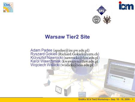 GridKa SC4 Tier2 Workshop – Sep. 18 - 19, 2006 - 1 Warsaw Tier2 Site Adam Padee ( ) Ryszard Gokieli ( ) Krzysztof.