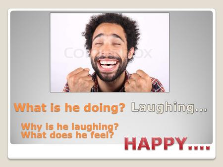 What is he doing? Why is he laughing? What does he feel?