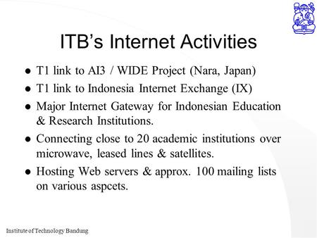 Institute of Technology Bandung ITB's Internet Activities l T1 link to AI3 / WIDE Project (Nara, Japan) l T1 link to Indonesia Internet Exchange (IX) l.