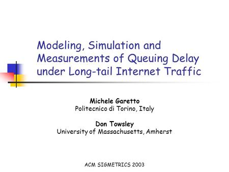 Modeling, Simulation and Measurements of Queuing Delay under Long-tail Internet Traffic Michele Garetto Politecnico di Torino, Italy Don Towsley University.