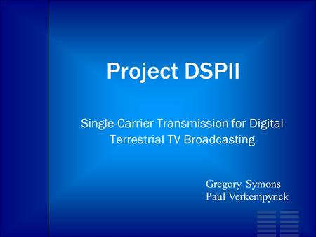Project DSPII Single-Carrier Transmission for Digital Terrestrial TV Broadcasting Gregory Symons Paul Verkempynck.