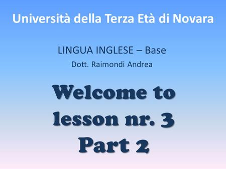 Università della Terza Età di Novara LINGUA INGLESE – Base Dott. Raimondi Andrea Welcome to lesson nr. 3 Part 2.