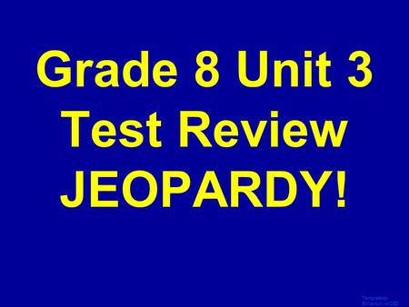 Template by Bill Arcuri, WCSD Click Once to Begin Grade 8 Unit 3 Test Review JEOPARDY!