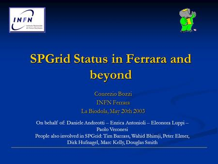 SPGrid Status in Ferrara and beyond Concezio Bozzi INFN Ferrara La Biodola, May 20th 2003 On behalf of: Daniele Andreotti – Enrica Antonioli – Eleonora.