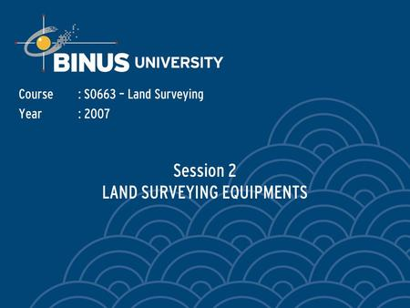 Session 2 LAND SURVEYING EQUIPMENTS Course: S0663 – Land Surveying Year: 2007.