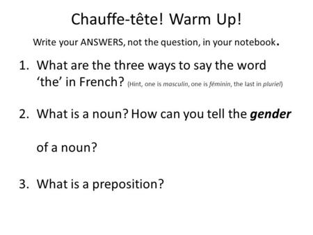 Chauffe-tête! Warm Up! Write your ANSWERS, not the question, in your notebook. 1.What are the three ways to say the word 'the' in French? (Hint, one is.