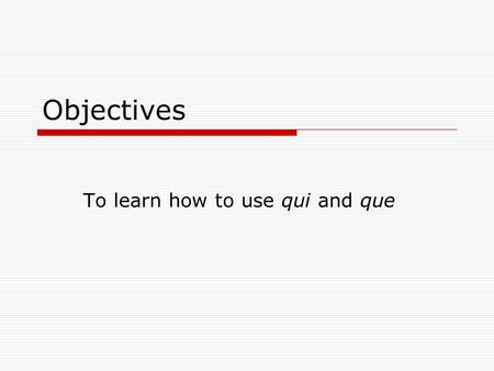 Objectives To learn how to use qui and que. What are they called?  They are both relative pronouns: they replace a noun that has been mentioned before.