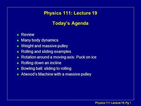 Physics 111: Lecture 19, Pg 1 Physics 111: Lecture 19 Today's Agenda l Review l Many body dynamics l Weight and massive pulley l Rolling and sliding examples.
