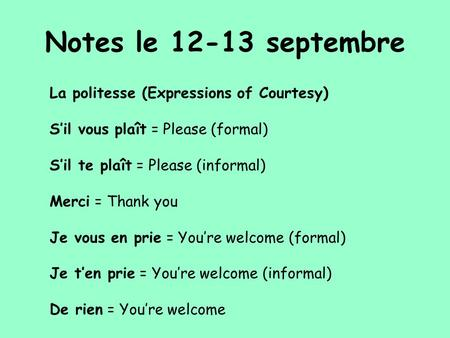 Notes le 12-13 septembre La politesse (Expressions of Courtesy) S'il vous plaît = Please (formal) S'il te plaît = Please (informal) Merci = Thank you Je.