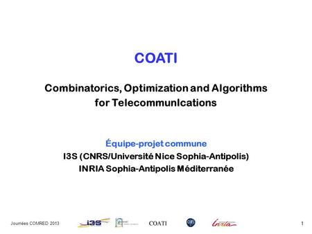 COATI Combinatorics, Optimization and Algorithms for TelecommunIcations Équipe-projet commune I3S (CNRS/Université Nice Sophia-Antipolis) INRIA Sophia-Antipolis.