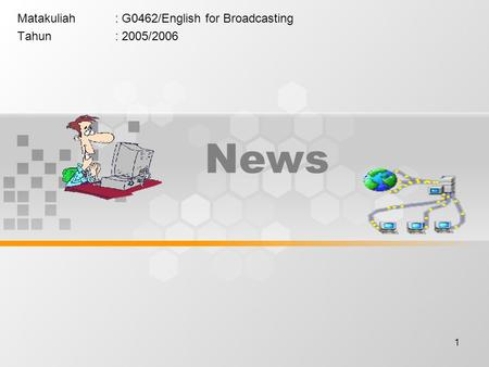 1 News Matakuliah: G0462/English for Broadcasting Tahun: 2005/2006.