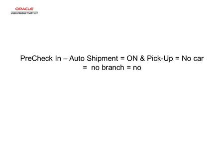 PreCheck In – Auto Shipment = ON & Pick-Up = No car = no branch = no.